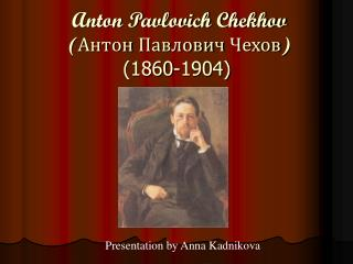 Anton Pavlovich Chekhov ( Антон Павлович Чехов) (1860-1904)