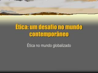Ética: um desafio no mundo contemporâneo