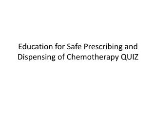 Education for Safe Prescribing and Dispensing of Chemotherapy QUIZ