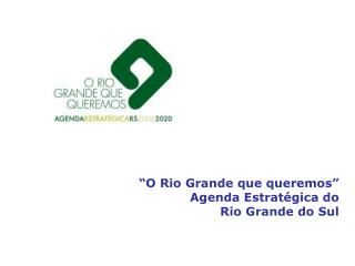 """""""O Rio Grande que queremos"""" Agenda Estratégica do  Rio Grande do Sul"""