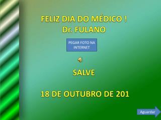 FELIZ DIA DO MÉDICO ! Dr.  FULANO SALVE  18 DE OUTUBRO DE 201