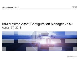 IBM Maximo Asset Configuration Manager v7.5.1 August 27, 2013