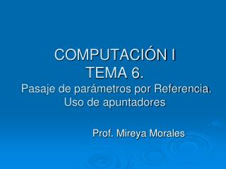 COMPUTACIÓN I TEMA 6.   Pasaje de parámetros por Referencia. Uso de apuntadores