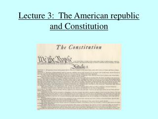 Lecture 3:  The American republic and Constitution