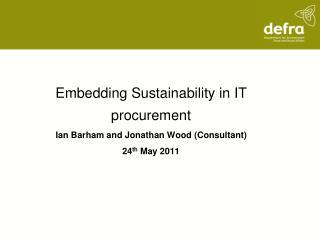 Embedding Sustainability in IT procurement Ian Barham and Jonathan Wood (Consultant)