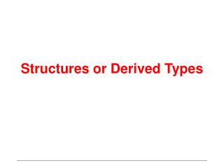 Structures or Derived Types