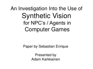 An Investigation Into the Use of  Synthetic Vision  for NPC's / Agents in Computer Games