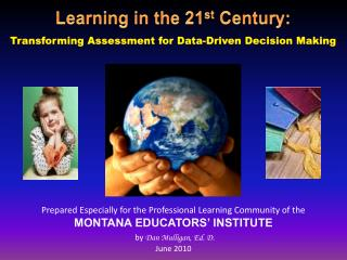Prepared Especially for the Professional Learning Community of the MONTANA EDUCATORS  INSTITUTE  by Dan Mulligan, Ed. D.