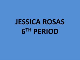 JESSICA ROSAS 6 TH  PERIOD