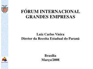FÓRUM INTERNACIONAL  GRANDES EMPRESAS  Luiz Carlos Vieira Diretor da Receita Estadual do Paraná