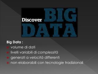 Big  Data  :  volume  di dati  livelli  variabili di  complessità generati  a  velocità differenti