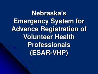 Nebraska s Emergency System for  Advance Registration of  Volunteer Health Professionals  ESAR-VHP