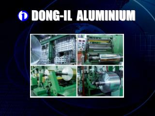 History of Dong-il Aluminum Co,. LTD   Apr,.25,1989   Company set up. Apr,.01,1992   Launched into aluminum foil busines