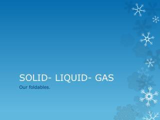 SOLID- LIQUID- GAS
