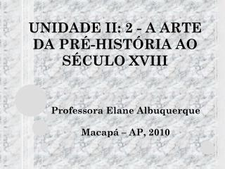 UNIDADE II: 2 - A  ARTE DA PRÉ-HISTÓRIA AO SÉCULO XVIII