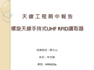 天 線 工 程 期 中 報 告 螺旋天線手持式 UHF RFID 讀取器