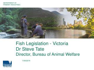 Fish Legislation - Victoria Dr Steve Tate Director, Bureau of Animal Welfare