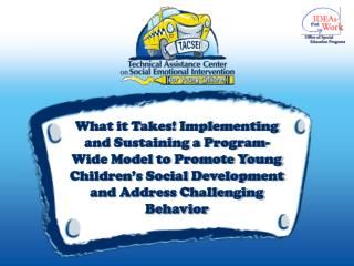 What it Takes Implementing and Sustaining a Program-Wide Model to Promote Young Children s Social Development and Addres