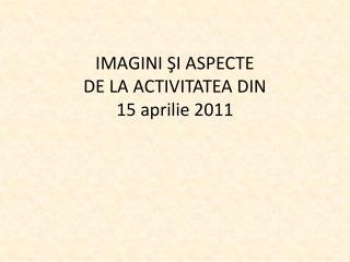 IMAGINI  ŞI ASPECTE  DE LA ACTIVITATEA DIN  15 aprilie 2011