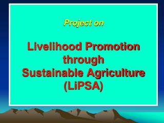 Project on Livelihood Promotion  through  Sustainable Agriculture ( LiPSA )