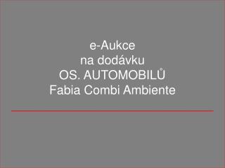 e-Aukce na dodávku OS. AUTOMOBIL Ů Fabia Combi Ambiente _____________________________