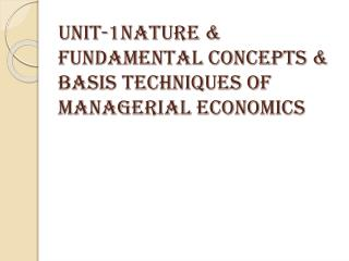 Unit-1Nature & fundamental concepts & basis techniques of managerial economics