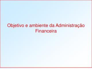 Objetivo e ambiente da Administração Financeira