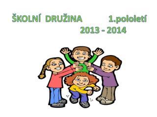 ŠKOLNÍ  DRUŽINA            1.pololetí                       2013 - 2014