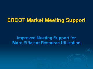 ERCOT Market Meeting Support Improved Meeting Support for More Efficient Resource Utilization