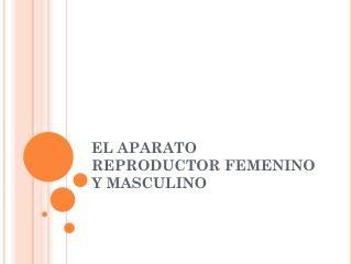 EL APARATO  REPRODUCTOR FEMENINO Y MASCULINO