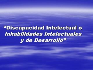 """""""Discapacidad Intelectual o  Inhabilidades Intelectuales y de Desarrollo"""""""