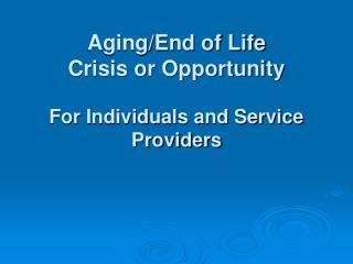 Aging/End of Life Crisis or Opportunity For Individuals and Service Providers