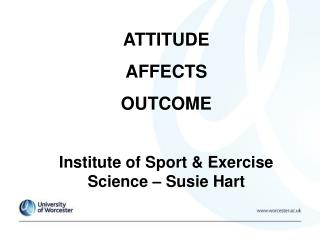 ATTITUDE  AFFECTS  OUTCOME Institute of Sport & Exercise Science – Susie Hart