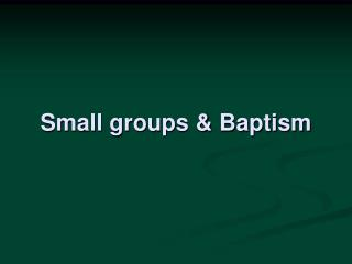 Small groups & Baptism