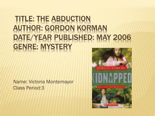 Title: The Abduction Author: Gordon Korman Date/Year Published: May 2006 Genre: Mystery