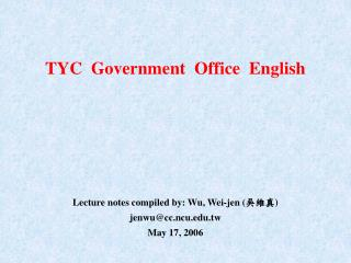 TYC  Government  Office  English Lecture notes compiled by: Wu, Wei-jen ( 吳維真 )