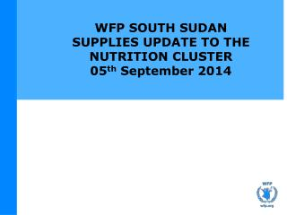 WFP SOUTH SUDAN SUPPLIES UPDATE TO THE NUTRITION CLUSTER 05 th  September 2014
