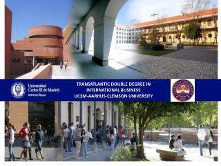 TRANSATLANTIC DOUBLE DEGREE IN INTERNATIONAL BUSINESS UC3M-AARHUS-CLEMSON UNIVERSITY