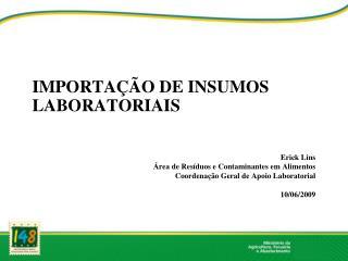 IMPORTAÇÃO DE INSUMOS LABORATORIAIS Erick Lins Área de Resíduos e Contaminantes em Alimentos