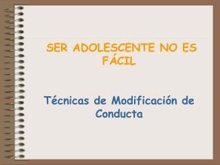SER ADOLESCENTE NO ES FÁCIL Técnicas de Modificación de Conducta