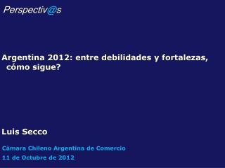 Argentina 2012: entre debilidades y fortalezas, cómo sigue? Luis Secco