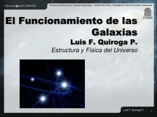El Funcionamiento de las Galaxias Luis F. Quiroga P. Estructura y Física del Universo