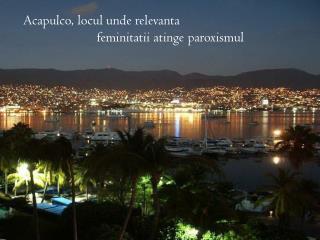 Acapulco, locul unde relevanta  feminitatii  atinge paroxismul