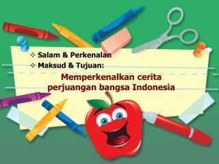 Salam &  Perkenalan Maksud  &  Tujuan : Memperkenalkan cerita perjuangan bangsa  Indonesia