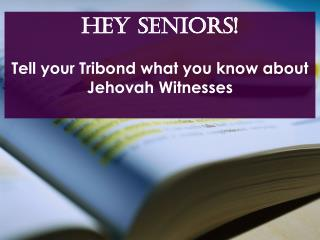Hey SENIORS! Tell your Tribond what you know about Jehovah Witnesses