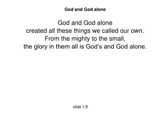 God and God alone God and God alone  created all these things we called our own.