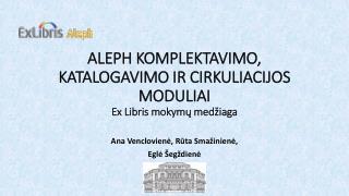 ALEPH KOMPLEKTAVIMO, KATALOGAVIMO IR CIRKULIACIJOS MODULIAI E x  L ibris mokymų medžiaga
