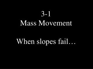 3-1 Mass Movement  When slopes fail
