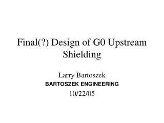Final(?) Design of G0 Upstream Shielding