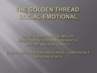 The Golden Thread: Social-Emotional   Angela Washington, MA LPC Director of Children Services Arc of Walker County  Earl